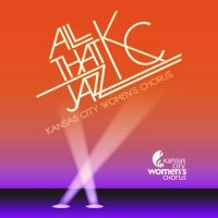 All That KC Jazz! presented by Kansas City Women's Chorus at The Folly Theater, Kansas City MO