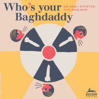 Who's Your Baghdaddy, or How I Started The Iraq War presented by Unicorn Theatre at Unicorn Theatre, Kansas City MO
